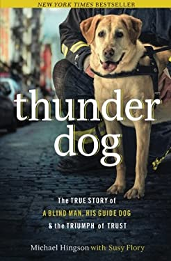 Thunder Dog: The True Story of a Blind Man, His Guide Dog, and the Triumph of Trust 9781400204724