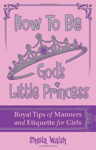 How to Be God's Little Princess: Royal Tips for Manners, Etiquettem, and True Beauty - Walsh, Sheila / Gerelds, Jennifer