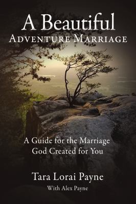 A Beautiful Adventure Marriage: A Guide for the Marriage God Created for You