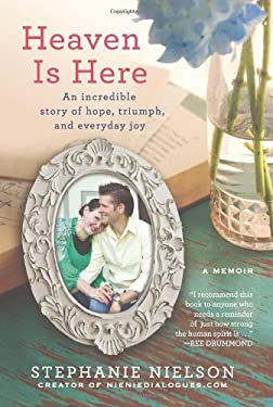 Heaven Is Here: An Incredible Story of Hope, Triumph, and Everyday Joy 9781401341794