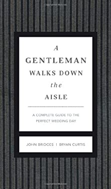 A Gentleman Walks Down the Aisle: A Complete Guide to the Perfect Wedding Day 9781401600631