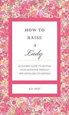 How to Raise a Lady Revised & Updated: A Civilized Guide to Helping Your Daughter Through Her Uncivilized Childhood 9781401604639