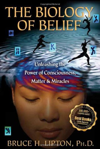 The Biology of Belief: Unleashing the Power of Consciousness, Matter & Miracles 9781401923129