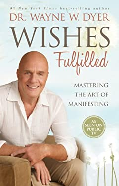 Wishes Fulfilled: Mastering the Art of Manifesting 9781401937270