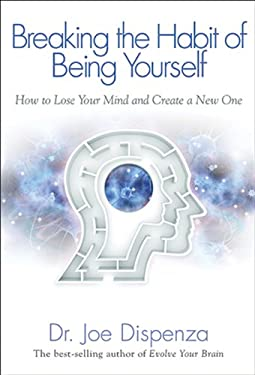 Breaking the Habit of Being Yourself: How to Lose Your Mind and Create a New One 9781401938086