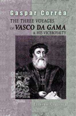 The Three Voyages of Vasco da Gama, and His Viceroyalty. From the Legendas da India of Gaspar Correa. Accompanied by Original Documents.Translated fro