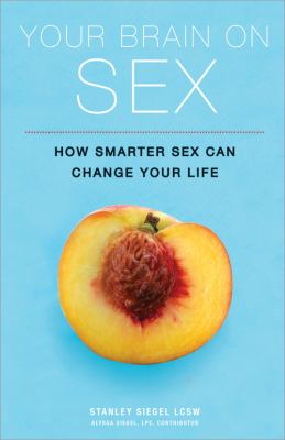 Your Brain on Sex: How Smarter Sex Can Change Your Life 9781402253928