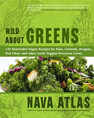 Wild about Greens: 125 Delectable Vegan Recipes for Kale, Collards, Arugula, BOK Choy, and Other Leafy Veggies Everyone Loves 9781402785887