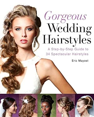 Gorgeous Wedding Hairstyles: A Step-By-Step Guide to 34 Spectacular Hairstyles 9781402785894