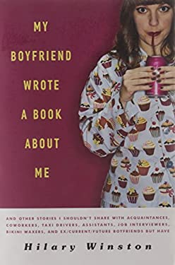 My Boyfriend Wrote a Book about Me: And Other Stories I Shouldn't Share with Acquaintances, Co-Workers, Taxi Drivers, Assistants, Job Interviewers, Bi 9781402786068