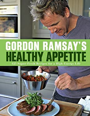 Gordon Ramsay's Healthy Appetite: 125 Super-Fresh Recipes for a High-Energy Life 9781402797880