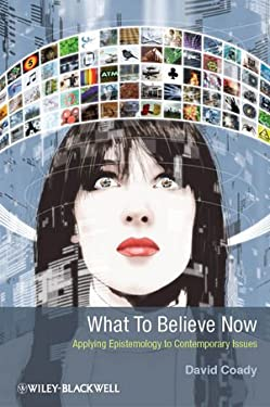 What to Believe Now: Applying Epistemology to Contemporary Issues 9781405199940