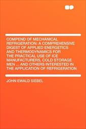 Compend of Mechanical Refrigeration: A Comprehensive Digest of Applied Energetics and Thermodynamics for the Practical Use of Ice 17702845