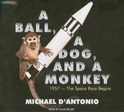 A Ball, a Dog, and a Monkey: 1957 - The Space Race Begins 9781400135035