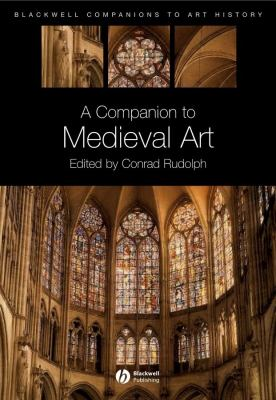A Companion to Medieval Art: Romanesque and Gothic in Northern Europe 9781405198783