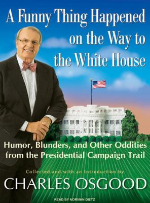 A Funny Thing Happened on the Way to the White House: Humor, Blunders, and Other Oddities from the Presidential Campaign Trail 9781400157525