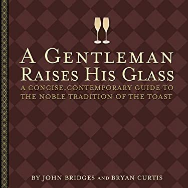 A Gentleman Raises His Glass: A Concise, Contemporary Guide to the Noble Tradition of the Toast 9781401601102