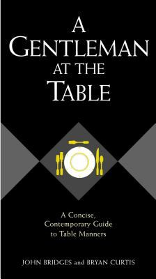 A Gentleman at the Table: A Concise, Contemporary Guide to Table Manners 9781401601768