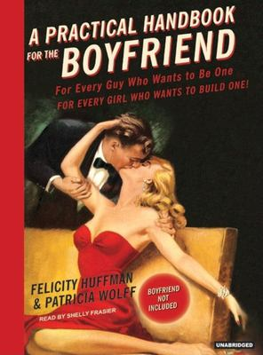 A Practical Handbook for the Boyfriend: For Every Guy Who Wants to Be One for Every Girl Who Wants to Build One! 9781400153329