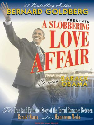 A Slobbering Love Affair: The True (and Pathetic) Story of the Torrid Romance Between Barack Obama and the Mainstream Media 9781400112043