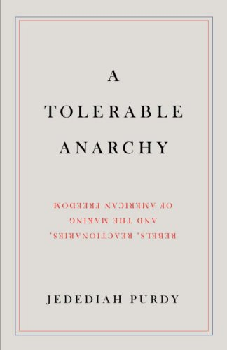 A Tolerable Anarchy: Rebels, Reactionaries, and the Making of American Freedom 9781400044474