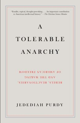 A Tolerable Anarchy: Rebels, Reactionaries, and the Making of American Freedom 9781400095841