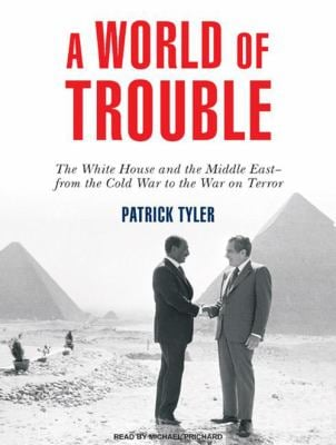 A World of Trouble: The White House and the Middle East---From the Cold War to the War on Terror 9781400160068