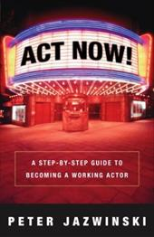 ACT Now!: A Step-By-Step Guide to Becoming a Working Actor 6022847