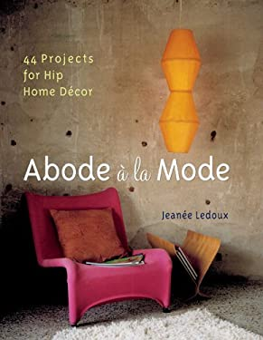 Abode a la Mode: 44 Projects for Hip Home Decor 9781402713439
