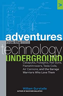 Adventures from the Technology Underground: Catapults, Pulsejets, Rail Guns, Flamethrowers, Tesla Coils, Air Cannons and the Garage Warriors Who Love 9781400050826