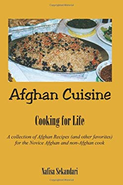 Afghan Cuisine: Cooking for Life a Collection of Afghan Recipes (and Other Favorites) for the Novice Afghan and Non-Afghan Cook 9781403385901
