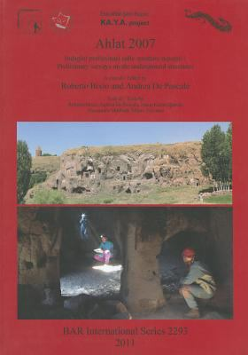Ahlat 2007: Indagini Preliminari Sulle Strutture Rupestri: Preliminary Surveys on the Underground Structures 9781407308708