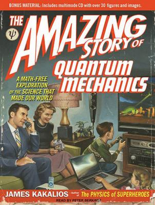 The Amazing Story of Quantum Mechanics: A Math-Free Exploration of the Science That Made Our World 9781400146284