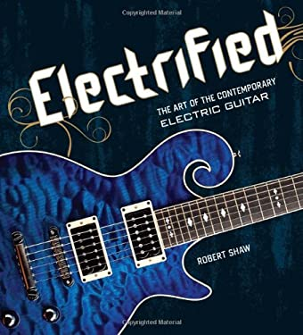 Electrified: The Art of the Contemporary Electric Guitar 9781402747748