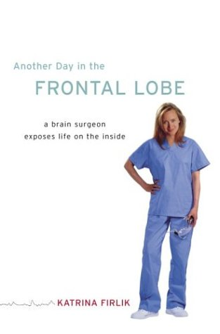 Another Day in the Frontal Lobe: A Brain Surgeon Exposes Life on the Inside 9781400063208