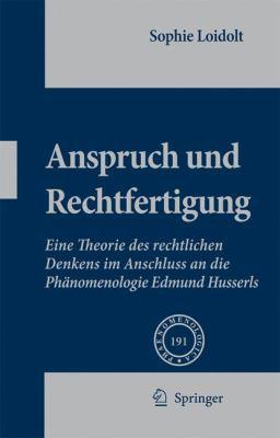 Anspruch Und Rechtfertigung: Eine Theorie Des Rechtlichen Denkens Im Anschluss an Die Phanomenologie Edmund Husserls 9781402090493