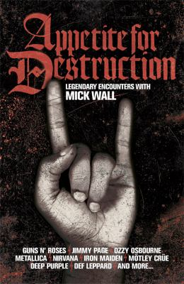 Appetite for Destruction: Legendary Encounters with Mick Wall 9781409121695