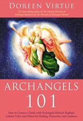 Archangels 101: How to Connect Closely with Archangels Michael, Raphael, Uriel, Gabriel and Others for Healing, Protection, and Gu