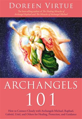 Archangels 101: How to Connect Closely with Archangels Michael, Raphael, Gabriel, Uriel, and Others for Healing, Protection, and Guida 9781401926397