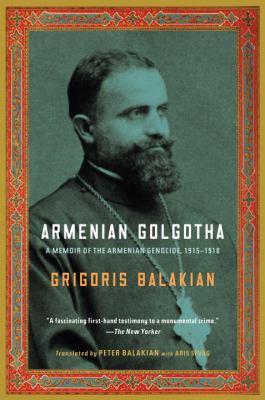 Armenian Golgotha: A Memoir of the Armenian Genocide, 1915-1918 9781400096770