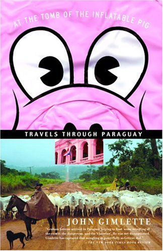 At the Tomb of the Inflatable Pig: Travels Through Paraguay 9781400078523