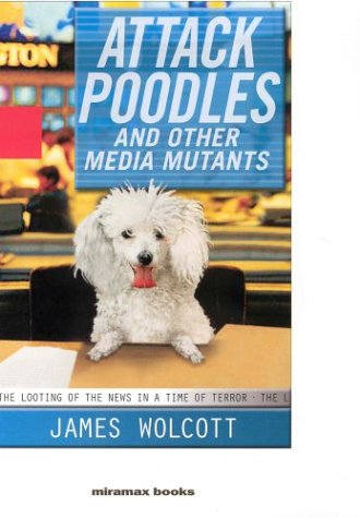 Attack Poodles and Other Media Mutants: The Looting of the News in a Time of Terror 9781401352127
