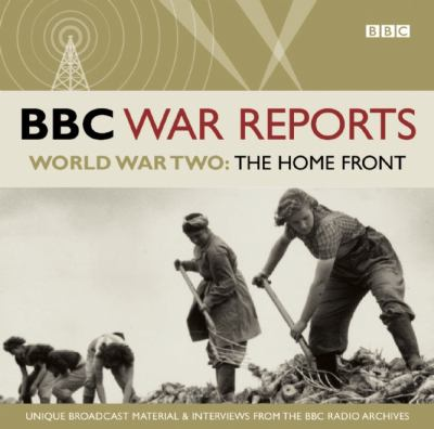 BBC War Reports: The Home Front: The Second World War: Unique Broadcast Material & Interviews from the BBC Archives 9781408468074