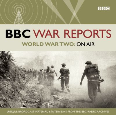 BBC War Reports: World War Two on Air: Unique Broadcast Material & Interviews from the BBC Archives 9781408468067