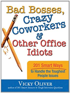 Bad Bosses, Crazy Coworkers & Other Office Idiots: 201 Smart Ways to Handle the Toughest People Issues 9781402212536