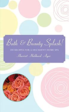 Bath & Beauty Splash!: 100 Recipes for a Decadent Home Spa 9781402729355