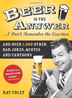 Beer Is the Answer...I Don't Remember the Question: And Over 1,000 Other Bar Jokes, Quotes and Cartoons 9781402209147