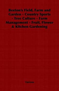 Beeton's Field, Farm and Garden - Country Sports - Tree Culture - Farm Management - Fruit, Flower & Kitchen Gardening 9781406797725