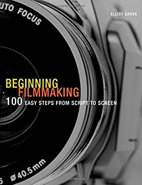 Beginning Filmmaking: 100 Easy Steps from Script to Screen 9781408113974