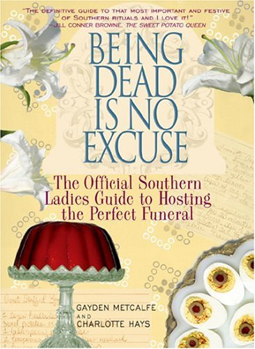 Being Dead Is No Excuse: The Official Southern Ladies Guide to Hosting the Perfect Funeral 9781401359348